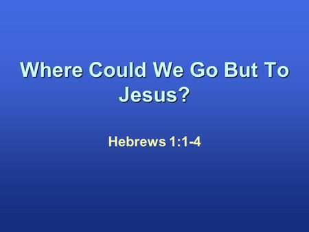 Hebrews 1:1-4 Where Could We Go But To Jesus?. Hebrews 1:1-4 John 1:1-3 2 Peter 3:3-7 Psalm 46:1-3 1 Cor. 10:13 John 1:1 John 14:7-9 John 14:6 Galatians.