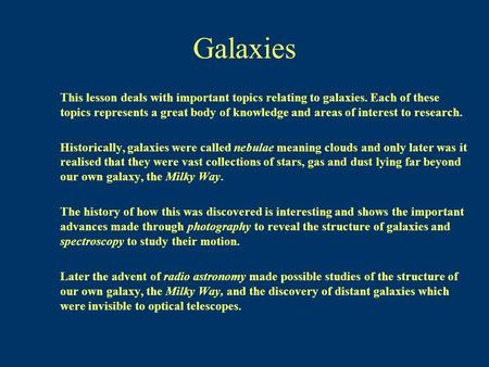 Galaxies This lesson deals with important topics relating to galaxies. Each of these topics represents a great body of knowledge and areas of interest.