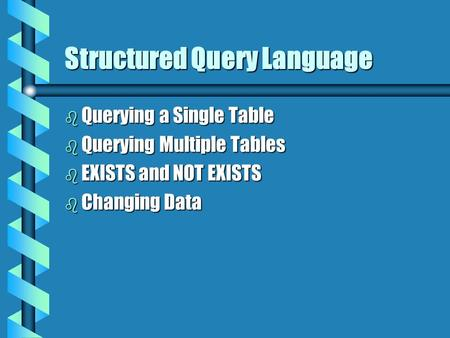 Structured Query Language b Querying a Single Table b Querying Multiple Tables b EXISTS and NOT EXISTS b Changing Data.
