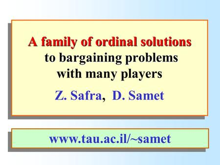 A family of ordinal solutions to bargaining problems A family of ordinal solutions to bargaining problems with many players Z. Safra, D. Samet www.tau.ac.il/~samet.