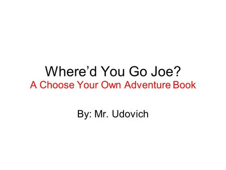 Whered You Go Joe? A Choose Your Own Adventure Book By: Mr. Udovich.