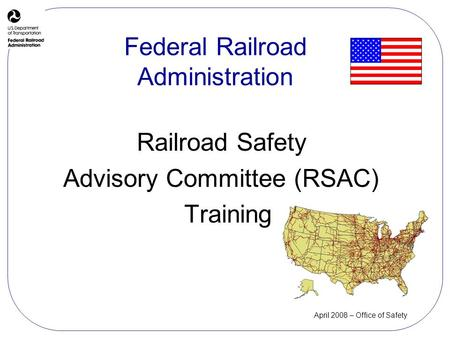 April 2008 – Office of Safety Railroad Safety Advisory Committee (RSAC) Training Federal Railroad Administration.