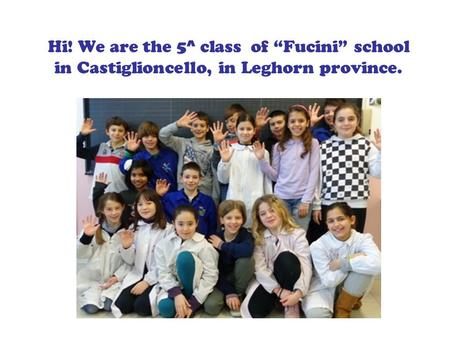 Hi! We are the 5^ class of Fucini school in Castiglioncello, in Leghorn province.