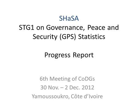 6th Meeting of CoDGs 30 Nov. – 2 Dec. 2012 Yamoussoukro, Côte dIvoire SHaSA STG1 on Governance, Peace and Security (GPS) Statistics Progress Report.