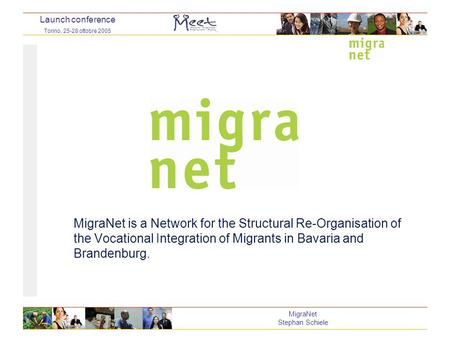 Launch conference Torino, 25-28 ottobre 2005 MigraNet Stephan Schiele MigraNet is a Network for the Structural Re-Organisation of the Vocational Integration.