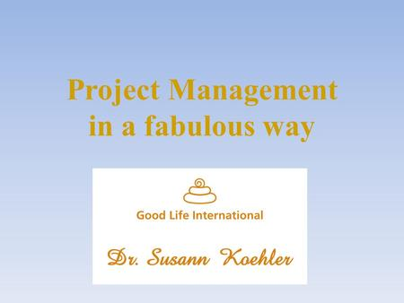 Project Management in a fabulous way. How to manage projects in a fabulous way… …so that the process of realization is comfortable is easy to manage is.