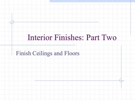 Interior Finishes: Part Two Finish Ceilings and Floors.