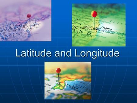 Latitude and Longitude. What is Latitude and Longitude????