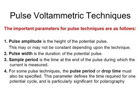 Pulse Voltammetric Techniques The important parameters for pulse techniques are as follows: 1. Pulse amplitude is the height of the potential pulse. This.