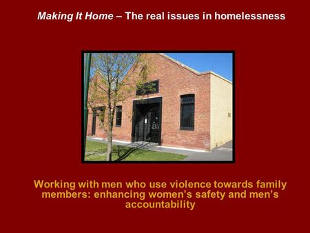 Working with men who use violence towards family members: enhancing womens safety and mens accountability Making It Home – The real issues in homelessness.