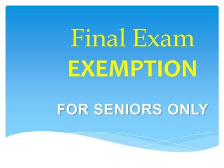Final Exam EXEMPTION FOR SENIORS ONLY. Not every teacher will be participating in Exemption. Be sure to ask your teacher(s) if they are allowing students.