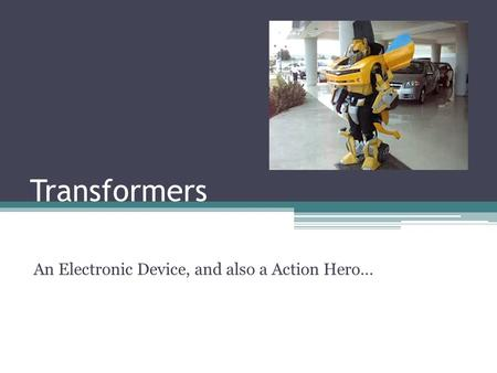 Transformers An Electronic Device, and also a Action Hero…