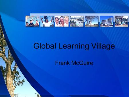 Global Learning Village Frank McGuire. One Stop Hubs Vision: The Global Learning Village delivers a unique community focus on attitude, education and.