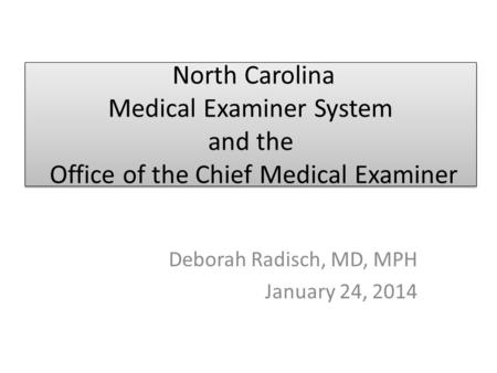 North Carolina Medical Examiner System and the Office of the Chief Medical Examiner Deborah Radisch, MD, MPH January 24, 2014.