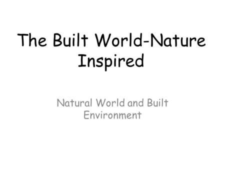 The Built World-Nature Inspired Natural World and Built Environment.