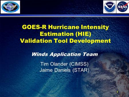 1 GOES-R Hurricane Intensity Estimation (HIE) Validation Tool Development Winds Application Team Tim Olander (CIMSS) Jaime Daniels (STAR)