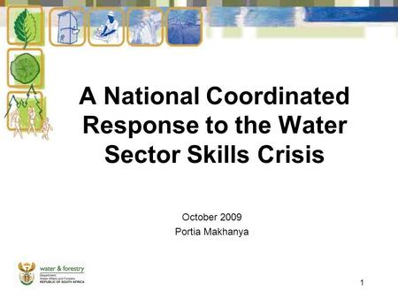 1 A National Coordinated Response to the Water Sector Skills Crisis October 2009 Portia Makhanya.