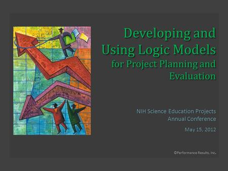 ©Performance Results, Inc. Developing and Using Logic Models for Project Planning and Evaluation NIH Science Education Projects Annual Conference May 15,