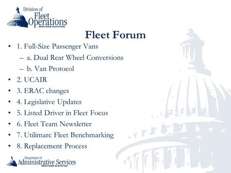 Fleet Forum 1. Full-Size Passenger Vans –a. Dual Rear Wheel Conversions –b. Van Protocol 2. UCAIR 3. ERAC changes 4. Legislative Updates 5. Listed Driver.