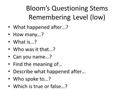 Blooms Questioning Stems Remembering Level (low) What happened after…? How many…? What is…? Who was it that…? Can you name…? Find the meaning of… Describe.