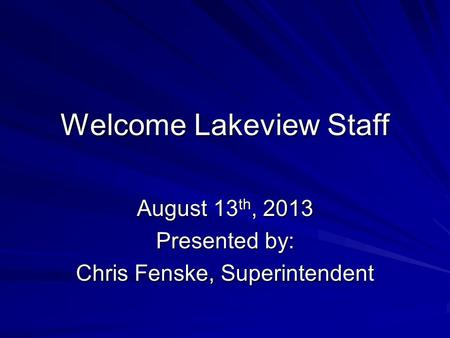 Welcome Lakeview Staff August 13 th, 2013 Presented by: Chris Fenske, Superintendent.