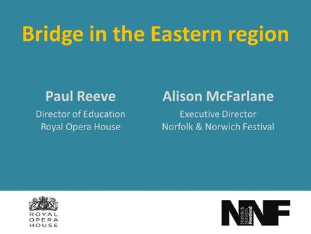 Bridge in the Eastern region Alison McFarlane Executive Director Norfolk & Norwich Festival Paul Reeve Director of Education Royal Opera House.