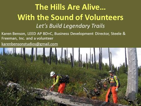The Hills Are Alive… With the Sound of Volunteers Lets Build Legendary Trails Karen Benson, LEED AP BD+C, Business Development Director, Steele & Freeman,