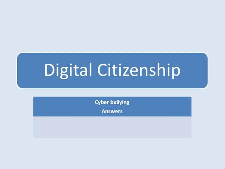 Digital Citizenship Cyber bullying Answers. 1.What is a Cyber bully? a. A bully that intimidates over the internet and is 17 years old or younger b. A.