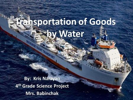 Transportation of Goods by Water By: Kris Narayan 4 th Grade Science Project Mrs. Babinchak.