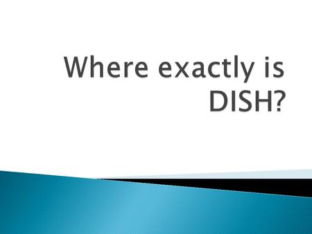 DISH is located in North Texas. Just north of the Texas Motor Speedway, in Denton County approximately 25 miles directly north of Fort Worth DISH has.