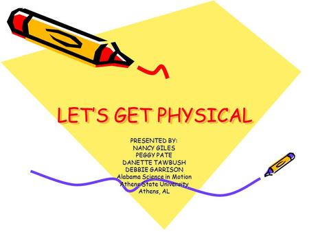 LETS GET PHYSICAL PRESENTED BY: NANCY GILES PEGGY PATE DANETTE TAWBUSH DEBBIE GARRISON Alabama Science in Motion Athens State University Athens, AL.