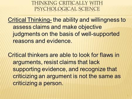 1 Critical Thinking- the ability and willingness to assess claims and make objective judgments on the basis of well-supported reasons and evidence. Critical.