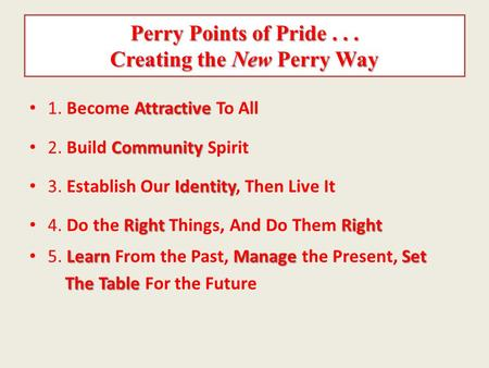 Perry Points of Pride... Creating the New Perry Way Attractive 1. Become Attractive To All Community 2. Build Community Spirit Identity 3. Establish Our.