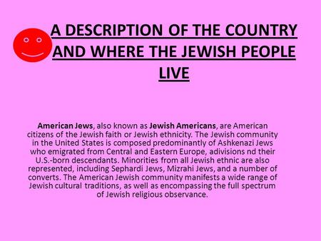 A DESCRIPTION OF THE COUNTRY AND WHERE THE JEWISH PEOPLE LIVE American Jews, also known as Jewish Americans, are American citizens of the Jewish faith.