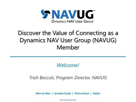 Where USERS Make the Difference! Peer to Peer | Greater Scale | More Voices | Faster www.navug.com Discover the Value of Connecting as a Dynamics NAV User.