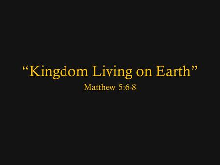 Kingdom Living on Earth Matthew 5:6-8. Overview: The Beauty of Humility 3 Blessed are the poor in spirit, for theirs is the kingdom of heaven. 4 Blessed.