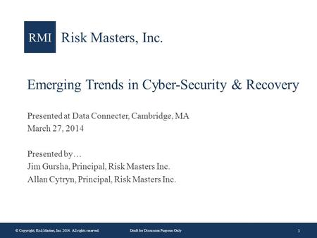 1 © Copyright, Risk Masters, Inc. 2014. All rights reserved.Draft for Discussion Purposes Only RMI Risk Masters, Inc. Emerging Trends in Cyber-Security.