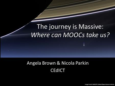 The journey is Massive: Where can MOOCs take us? Angela Brown & Nicola Parkin CEdICT Image Credit: NASA/JPL-Caltech/Space Science Institute.