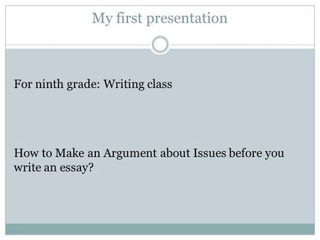 My first presentation For ninth grade: Writing class How to Make an Argument about Issues before you write an essay?