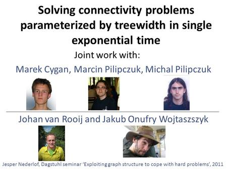 Solving connectivity problems parameterized by treewidth in single exponential time Marek Cygan, Marcin Pilipczuk, Michal Pilipczuk Jesper Nederlof, Dagstuhl.