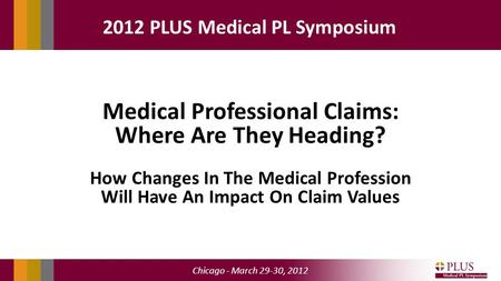 Chicago - March 29-30, 2012 2012 PLUS Medical PL Symposium Medical Professional Claims: Where Are They Heading? How Changes In The Medical Profession Will.