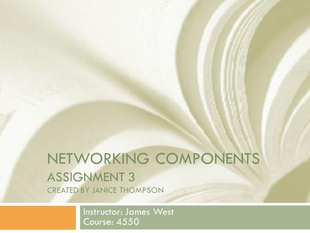 NETWORKING COMPONENTS ASSIGNMENT 3 CREATED BY JANICE THOMPSON Instructor: James West Course: 4550.