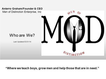 Anterro Graham/Founder & CEO Men of Distinction Enterprise, Inc. Who are We? Last Updated 03/31/14 Where we teach boys, grow men and help those that are.
