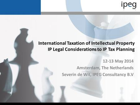 International Taxation of Intellectual Property IP Legal Considerations to IP Tax Planning 12-13 May 2014 Amsterdam, The Netherlands Severin de Wit, IPEG.