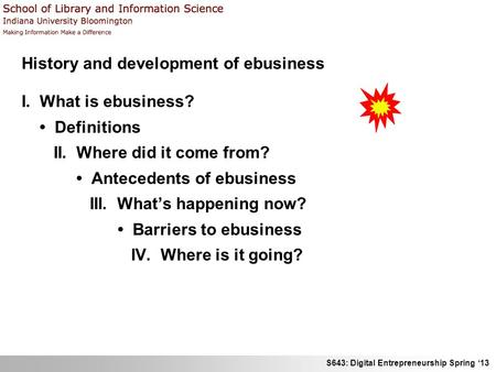 S643: Digital Entrepreneurship Spring 13 History and development of ebusiness I. What is ebusiness? Definitions II. Where did it come from? Antecedents.