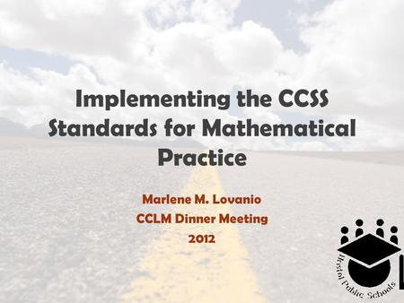 Implementing the CCSS Standards for Mathematical Practice Marlene M. Lovanio CCLM Dinner Meeting 2012.