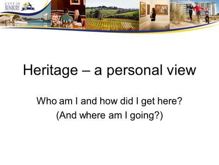 Heritage – a personal view Who am I and how did I get here? (And where am I going?)