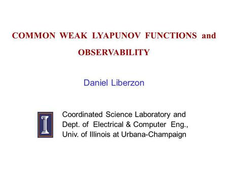 COMMON WEAK LYAPUNOV FUNCTIONS and OBSERVABILITY Daniel Liberzon Coordinated Science Laboratory and Dept. of Electrical & Computer Eng., Univ. of Illinois.