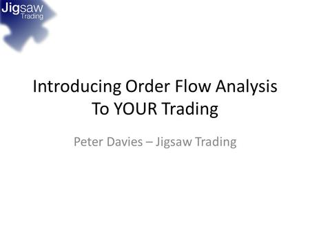 Introducing Order Flow Analysis To YOUR Trading Peter Davies – Jigsaw Trading.