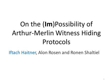 On the (Im)Possibility of Arthur-Merlin Witness Hiding Protocols Iftach Haitner, Alon Rosen and Ronen Shaltiel 1.